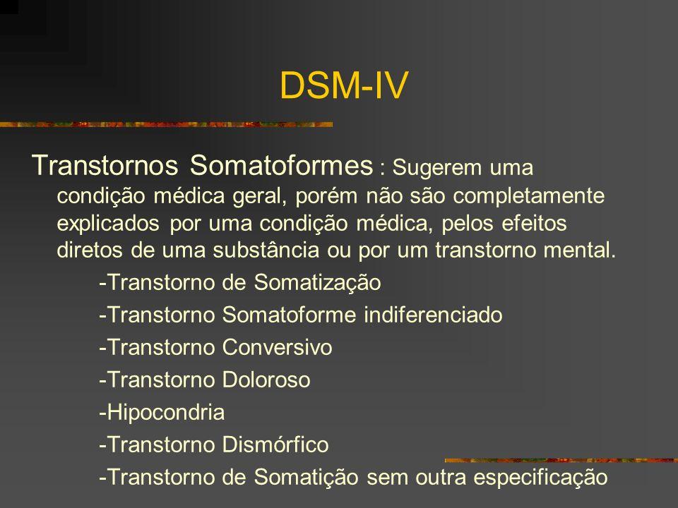 DSM-IV Transtornos Somatoformes : Sugerem uma condição médica geral, porém não são completamente explicados por uma condição médica, pelos efeitos diretos de uma substância ou por um transtorno mental.