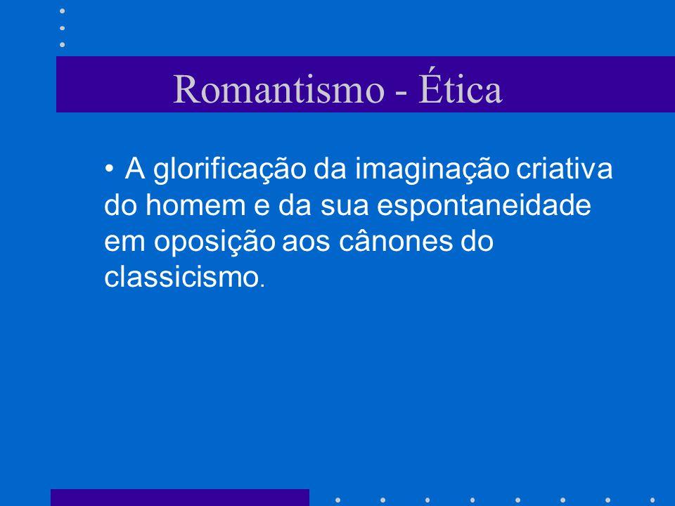 Romantismo - Ética A glorificação da imaginação criativa do homem e da sua espontaneidade em oposição aos cânones do classicismo.