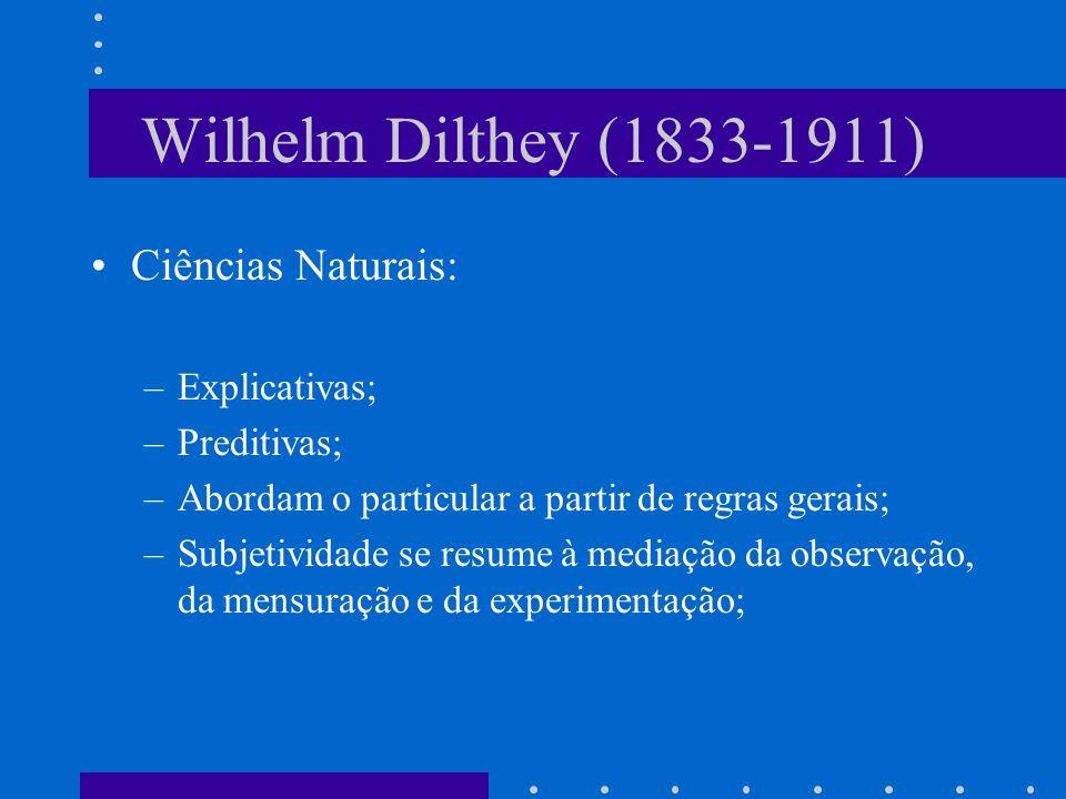 Wilhelm Dilthey (1833-1911) Ciências Naturais: –Explicativas; –Preditivas; –Abordam o particular a partir de regras gerais; –Subjetividade se resume à mediação da observação, da mensuração e da experimentação;