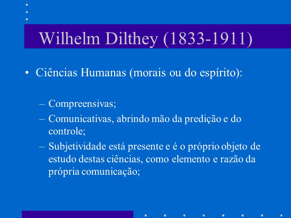 Wilhelm Dilthey (1833-1911) Ciências Humanas (morais ou do espírito): –Compreensivas; –Comunicativas, abrindo mão da predição e do controle; –Subjetividade está presente e é o próprio objeto de estudo destas ciências, como elemento e razão da própria comunicação;