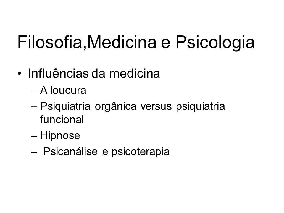 Filosofia,Medicina e Psicologia Influências da medicina –A loucura –Psiquiatria orgânica versus psiquiatria funcional –Hipnose – Psicanálise e psicoterapia