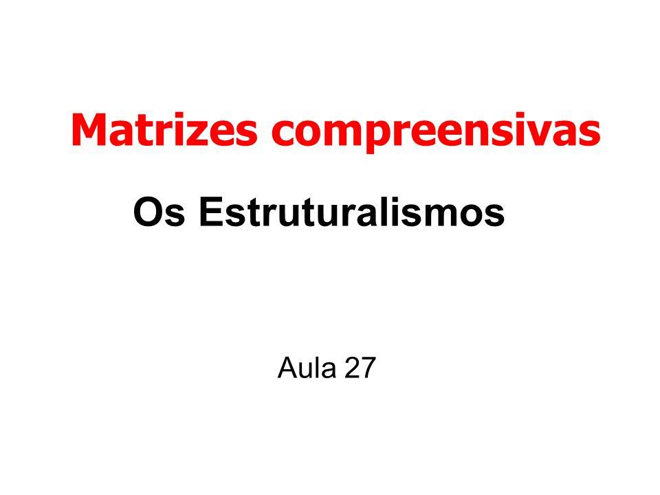 Os Estruturalismos Aula 27 Matrizes compreensivas