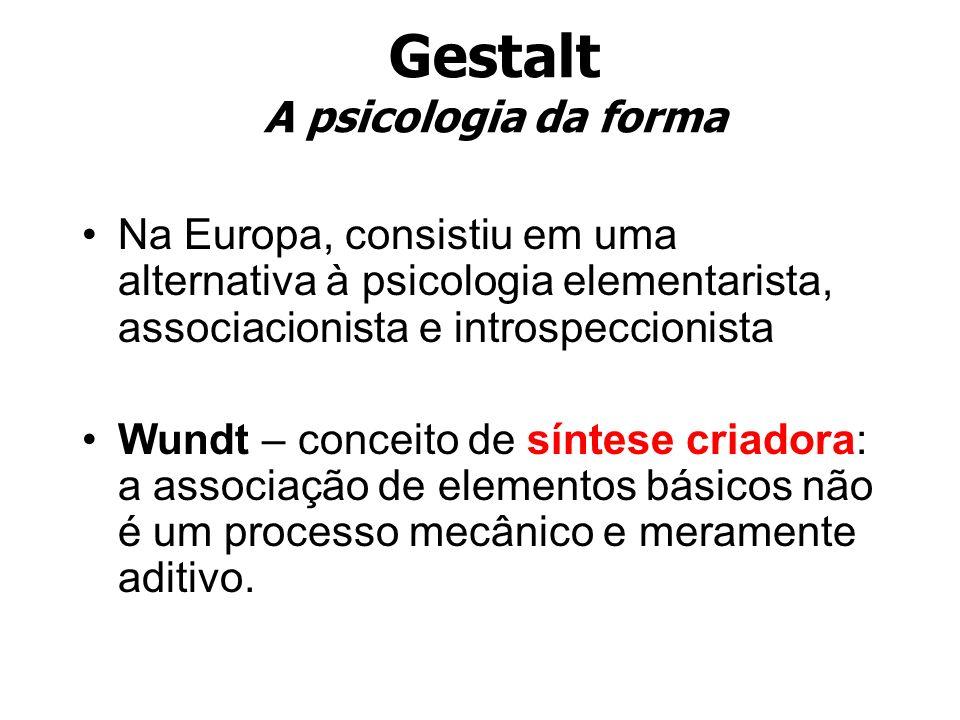 Gestalt A psicologia da forma Na Europa, consistiu em uma alternativa à psicologia elementarista, associacionista e introspeccionista Wundt – conceito