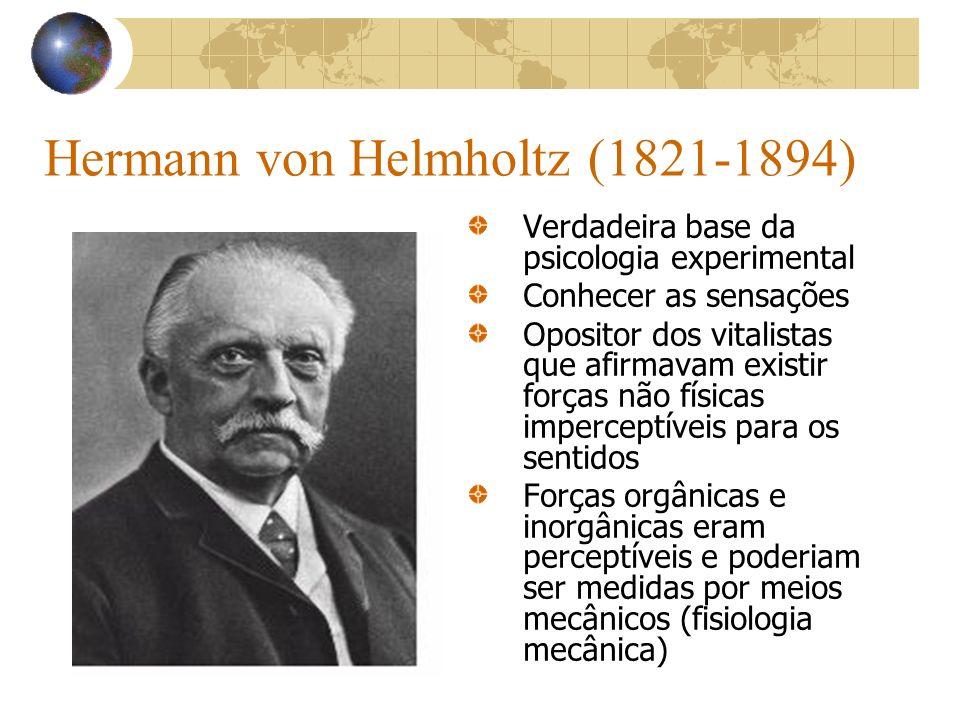 Hermann von Helmholtz (1821-1894) Verdadeira base da psicologia experimental Conhecer as sensações Opositor dos vitalistas que afirmavam existir força