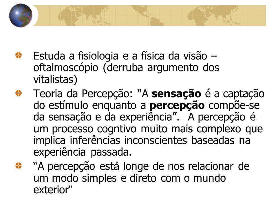 Estuda a fisiologia e a física da visão – oftalmoscópio (derruba argumento dos vitalistas) Teoria da Percepção: A sensação é a captação do estímulo en
