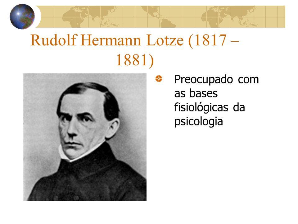Rudolf Hermann Lotze (1817 – 1881) Preocupado com as bases fisiológicas da psicologia