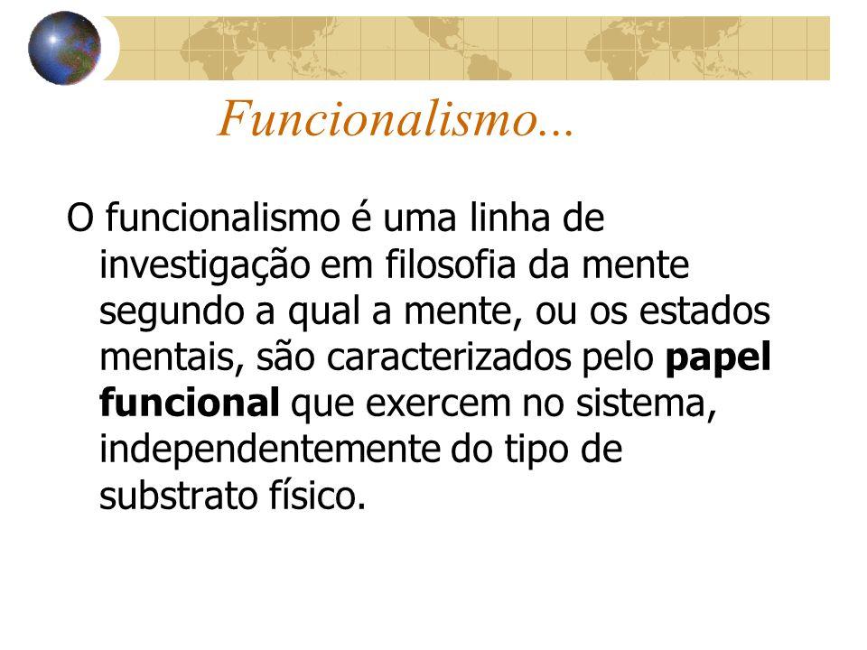 Funcionalismo... O funcionalismo é uma linha de investigação em filosofia da mente segundo a qual a mente, ou os estados mentais, são caracterizados p