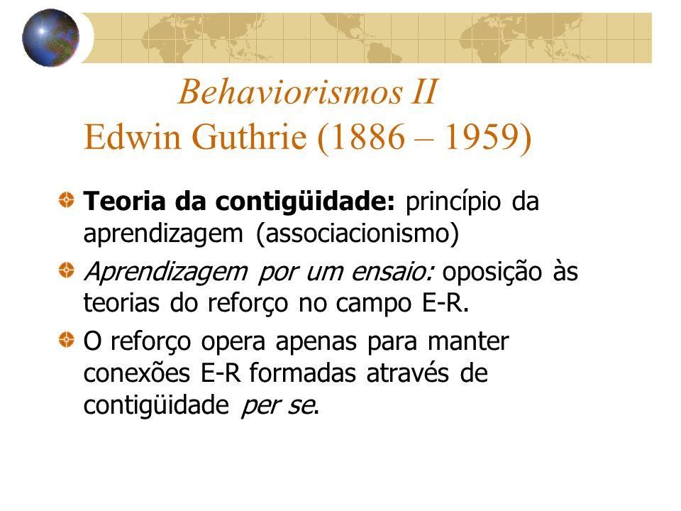 Behaviorismos II Edwin Guthrie (1886 – 1959) Teoria da contigüidade: princípio da aprendizagem (associacionismo) Aprendizagem por um ensaio: oposição