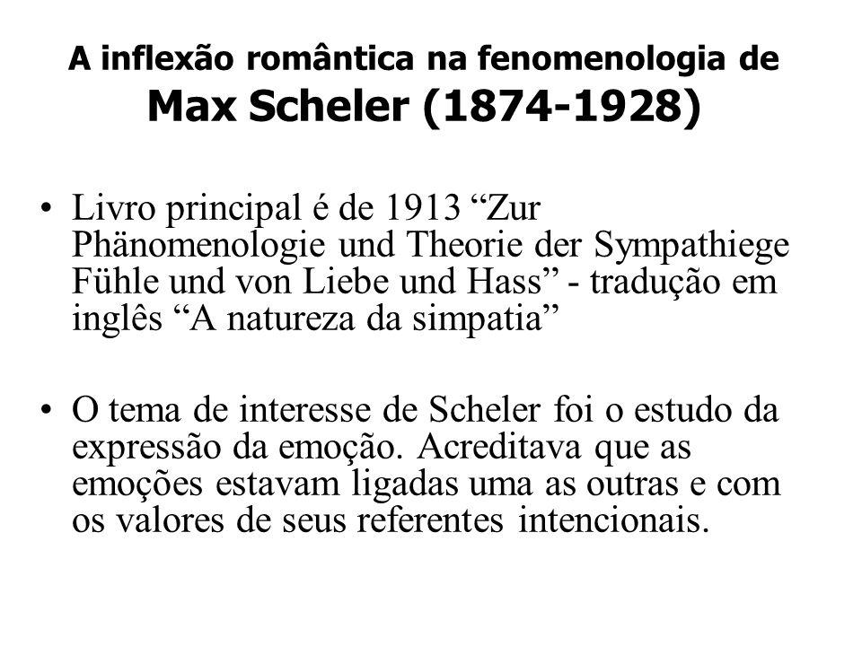 A inflexão romântica na fenomenologia de Max Scheler (1874-1928) Livro principal é de 1913 Zur Phänomenologie und Theorie der Sympathiege Fühle und vo