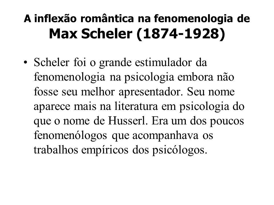 A inflexão romântica na fenomenologia de Max Scheler (1874-1928) Scheler foi o grande estimulador da fenomenologia na psicologia embora não fosse seu