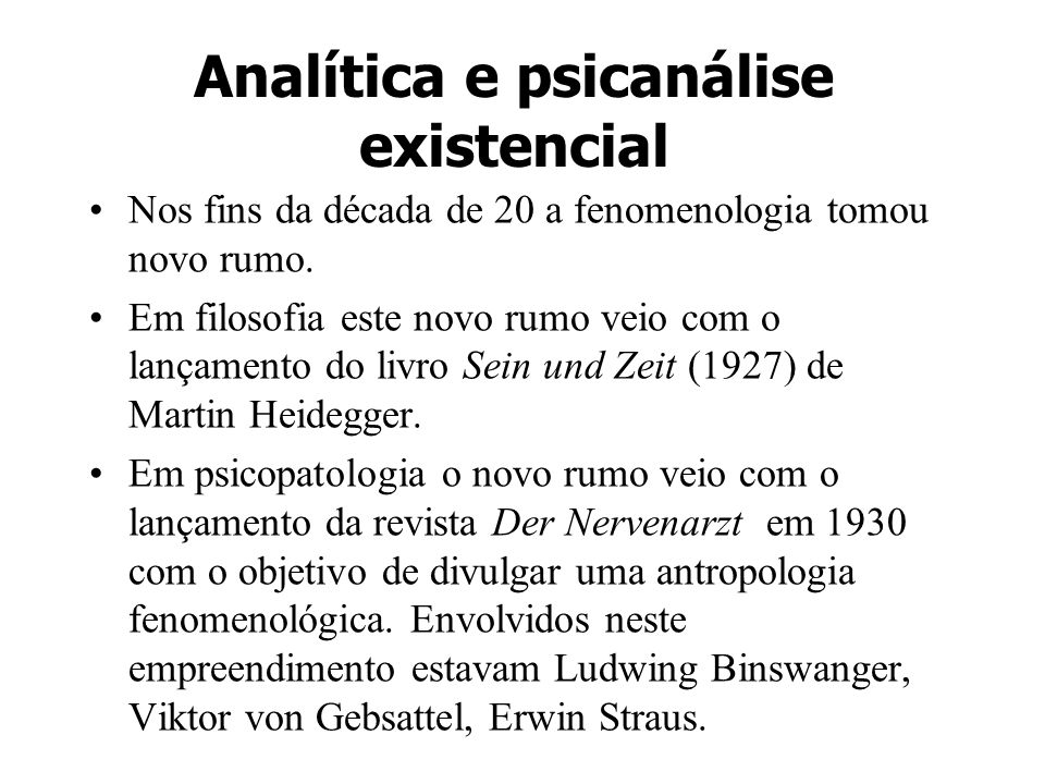 Analítica e psicanálise existencial Nos fins da década de 20 a fenomenologia tomou novo rumo. Em filosofia este novo rumo veio com o lançamento do liv