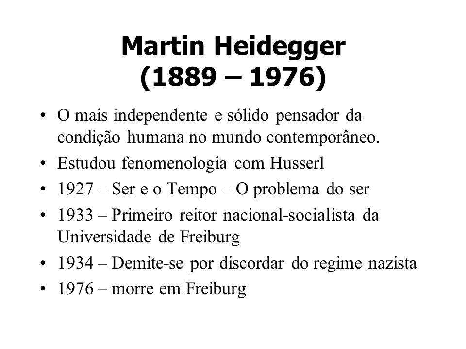 Martin Heidegger (1889 – 1976) O mais independente e sólido pensador da condição humana no mundo contemporâneo. Estudou fenomenologia com Husserl 1927