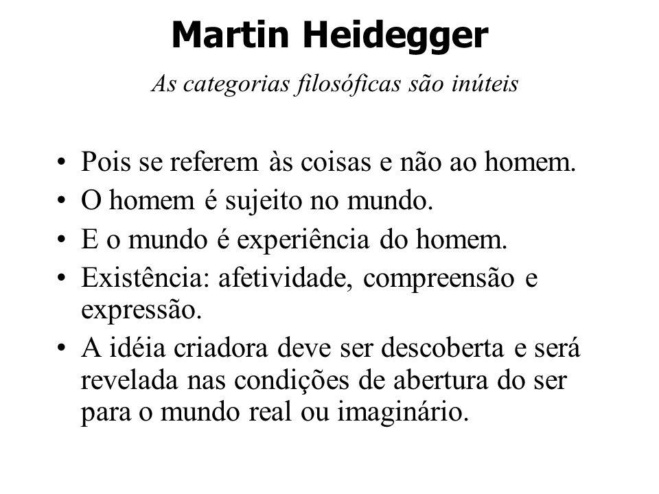Martin Heidegger As categorias filosóficas são inúteis Pois se referem às coisas e não ao homem. O homem é sujeito no mundo. E o mundo é experiência d