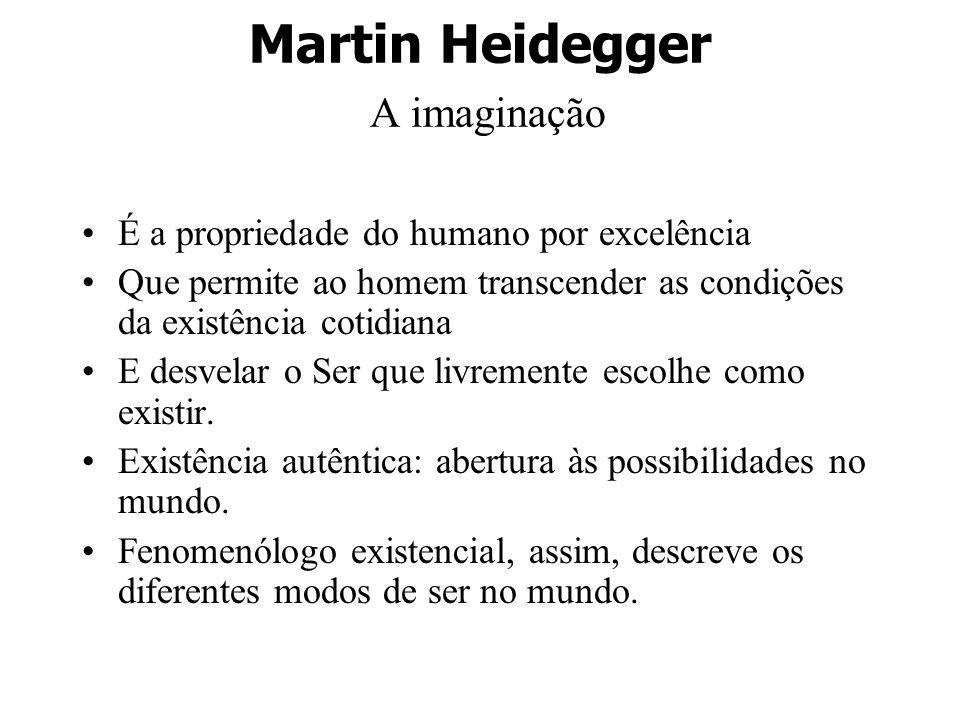Martin Heidegger A imaginação É a propriedade do humano por excelência Que permite ao homem transcender as condições da existência cotidiana E desvela