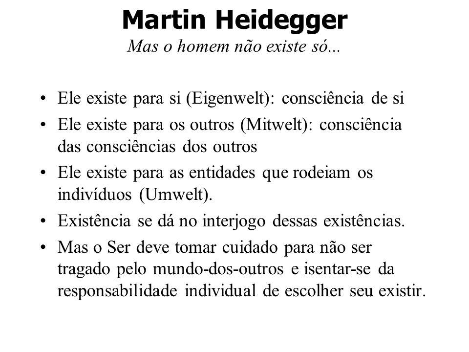 Martin Heidegger Mas o homem não existe só... Ele existe para si (Eigenwelt): consciência de si Ele existe para os outros (Mitwelt): consciência das c