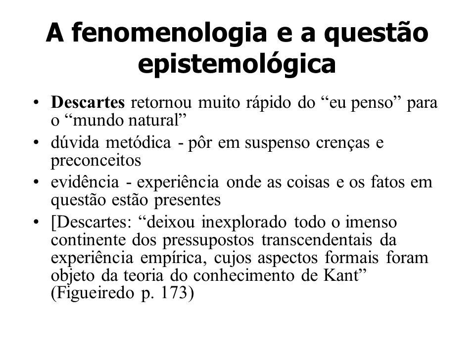 A fenomenologia e a questão epistemológica Husserl rejeitou as pressuposições de Kant: descartou o que há para além do pensável, do imaginável e do experimentável pela consciência.