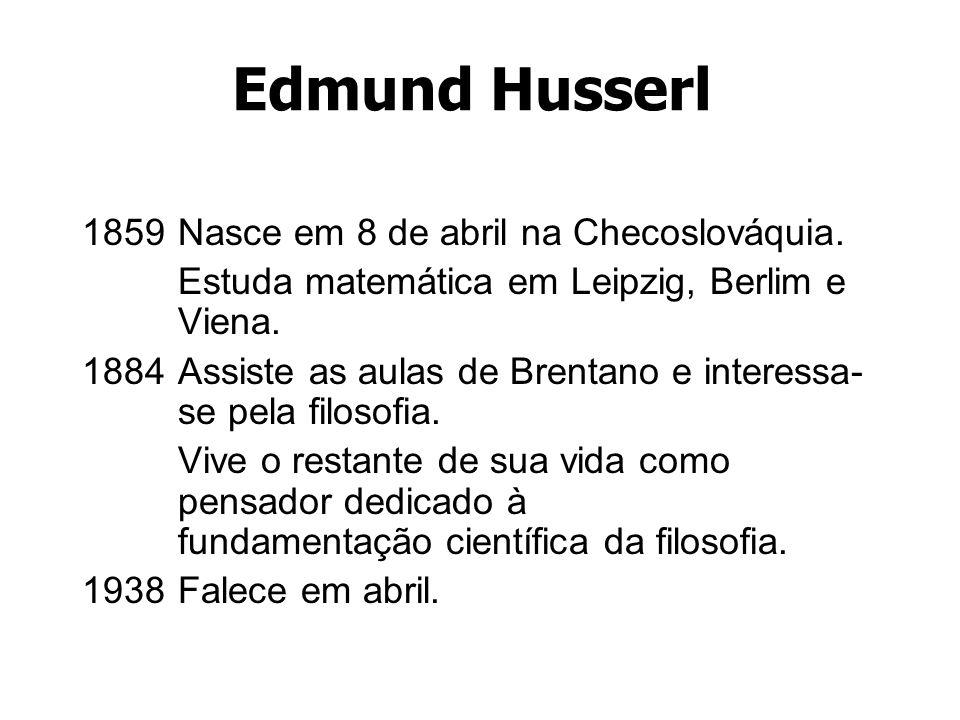 Edmund Husserl 1859Nasce em 8 de abril na Checoslováquia. Estuda matemática em Leipzig, Berlim e Viena. 1884Assiste as aulas de Brentano e interessa-