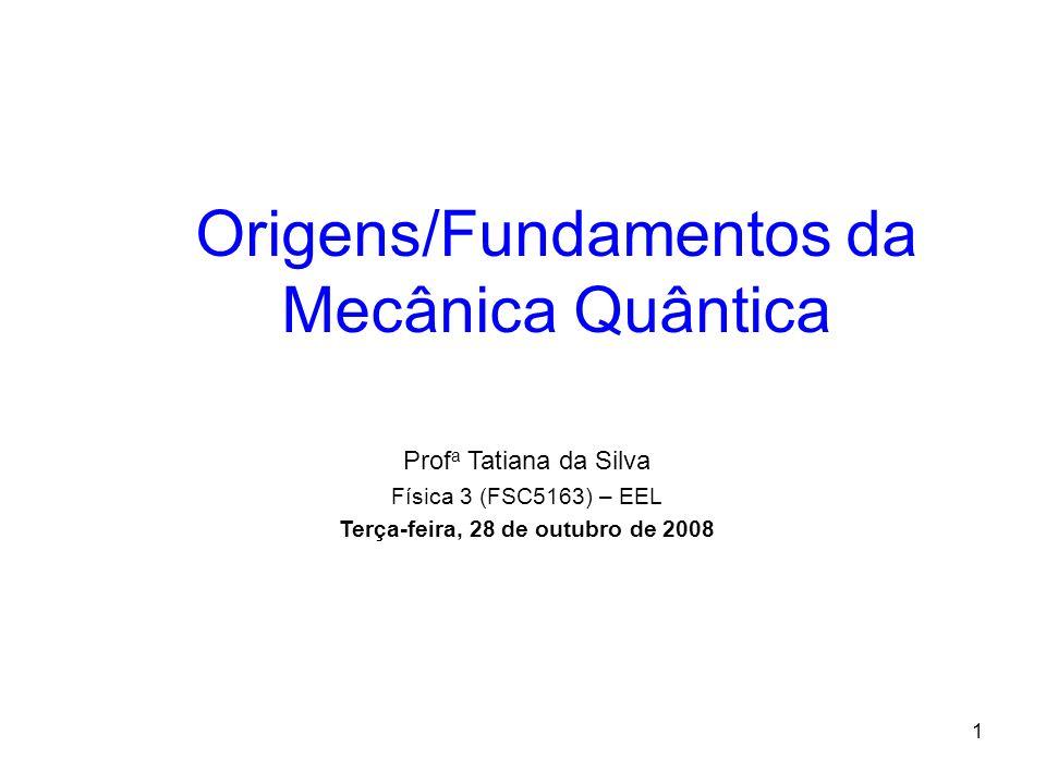 1 Origens/Fundamentos da Mecânica Quântica Prof a Tatiana da Silva Física 3 (FSC5163) – EEL Terça-feira, 28 de outubro de 2008