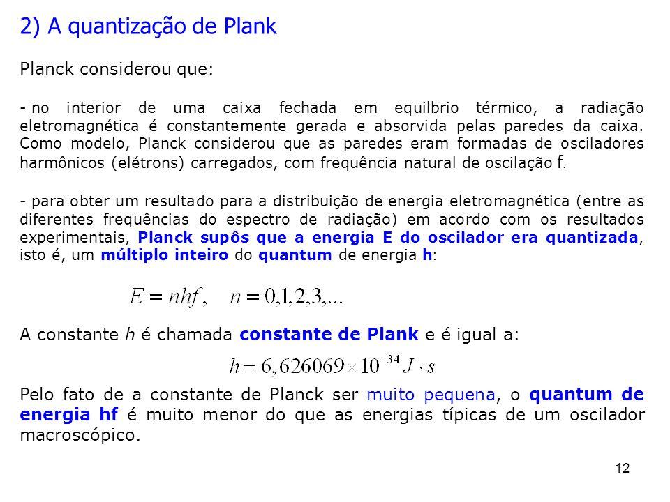 12 2) A quantização de Plank Planck considerou que: - no interior de uma caixa fechada em equilbrio térmico, a radiação eletromagnética é constantemen