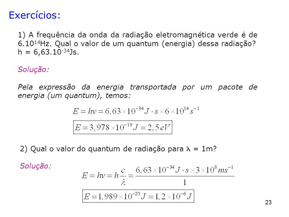 23 Exercícios: 1) A frequência da onda da radiação eletromagnética verde é de 6.10 14 Hz. Qual o valor de um quantum (energia) dessa radiação? h = 6,6