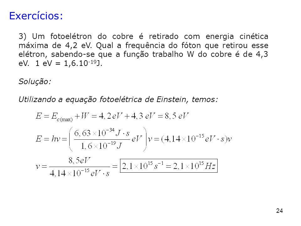 24 Exercícios: 3) Um fotoelétron do cobre é retirado com energia cinética máxima de 4,2 eV. Qual a frequência do fóton que retirou esse elétron, saben