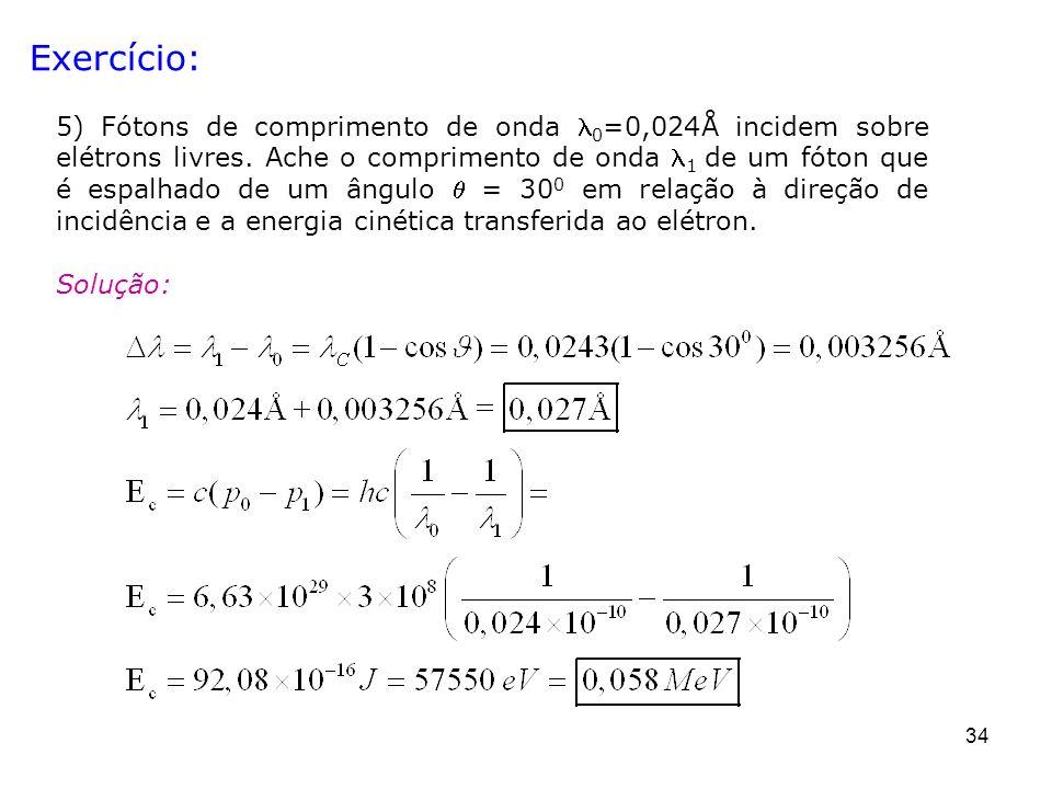 34 Exercício: 5) Fótons de comprimento de onda 0 =0,024Å incidem sobre elétrons livres. Ache o comprimento de onda 1 de um fóton que é espalhado de um