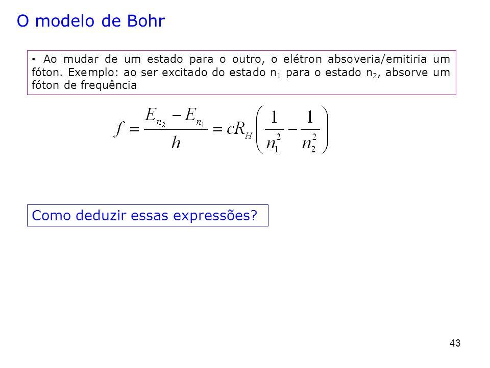 43 O modelo de Bohr Ao mudar de um estado para o outro, o elétron absoveria/emitiria um fóton. Exemplo: ao ser excitado do estado n 1 para o estado n
