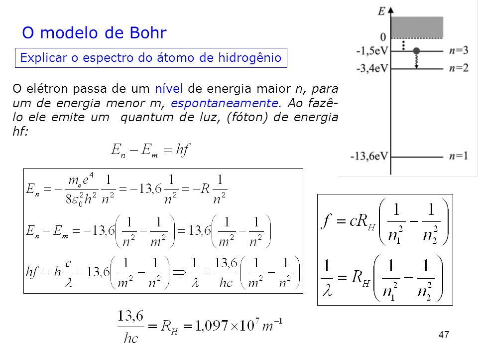 47 O modelo de Bohr Explicar o espectro do átomo de hidrogênio O elétron passa de um nível de energia maior n, para um de energia menor m, espontaneam