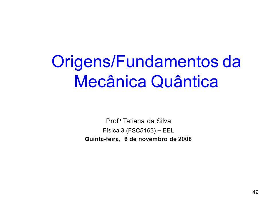 49 Origens/Fundamentos da Mecânica Quântica Prof a Tatiana da Silva Física 3 (FSC5163) – EEL Quinta-feira, 6 de novembro de 2008