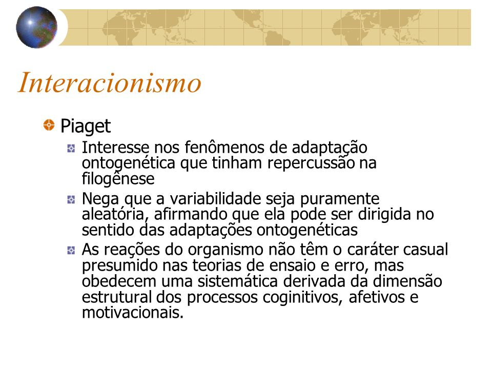 Interacionismo Piaget Interesse nos fenômenos de adaptação ontogenética que tinham repercussão na filogênese Nega que a variabilidade seja puramente a