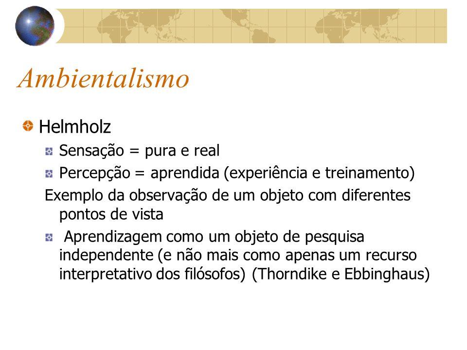 Ambientalismo Helmholz Sensação = pura e real Percepção = aprendida (experiência e treinamento) Exemplo da observação de um objeto com diferentes pont