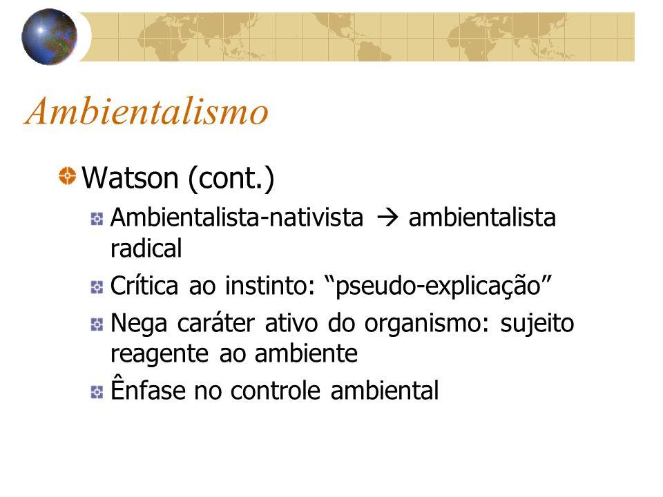 Ambientalismo Watson (cont.) Ambientalista-nativista ambientalista radical Crítica ao instinto: pseudo-explicação Nega caráter ativo do organismo: suj
