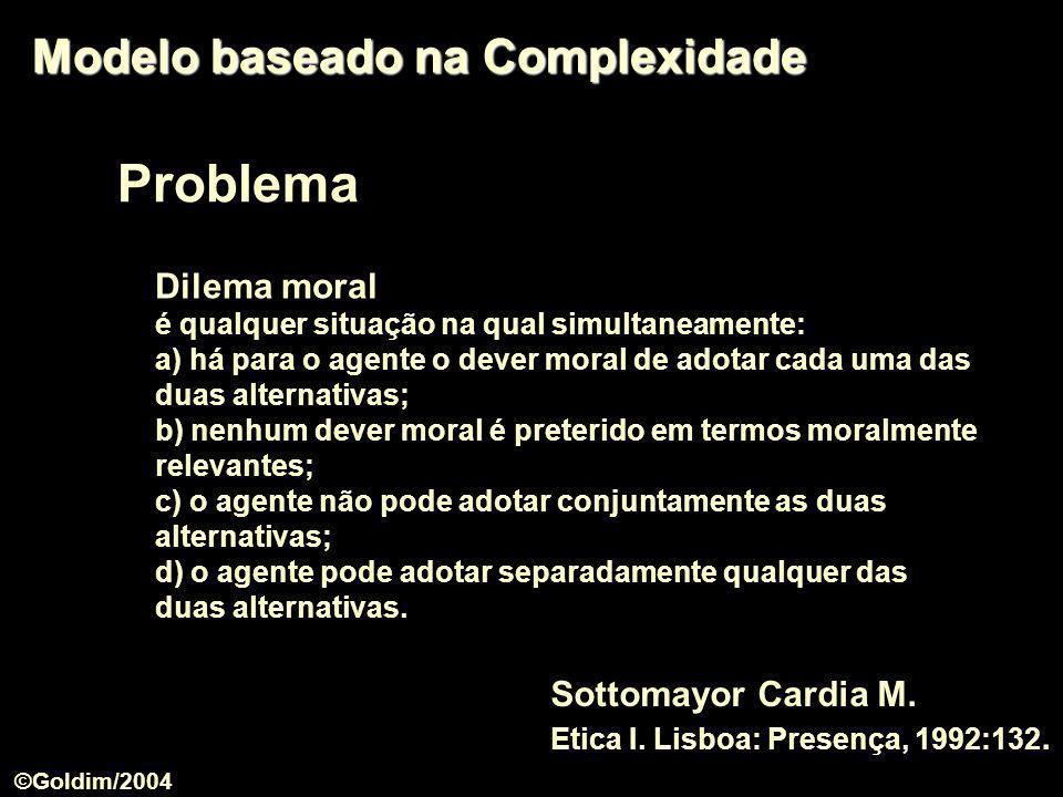 Problema Modelo baseado na Complexidade Dilema moral é qualquer situação na qual simultaneamente: a) há para o agente o dever moral de adotar cada uma