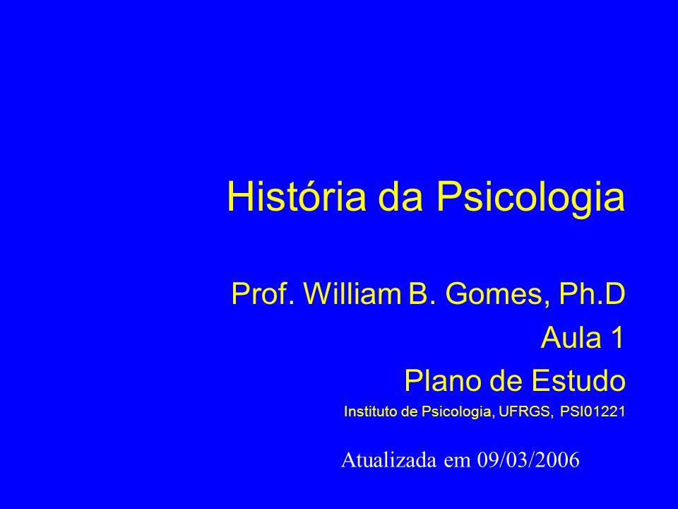 História da Psicologia Prof. William B. Gomes, Ph.D Aula 1 Plano de Estudo Instituto de Psicologia, UFRGS, PSI01221 Atualizada em 09/03/2006