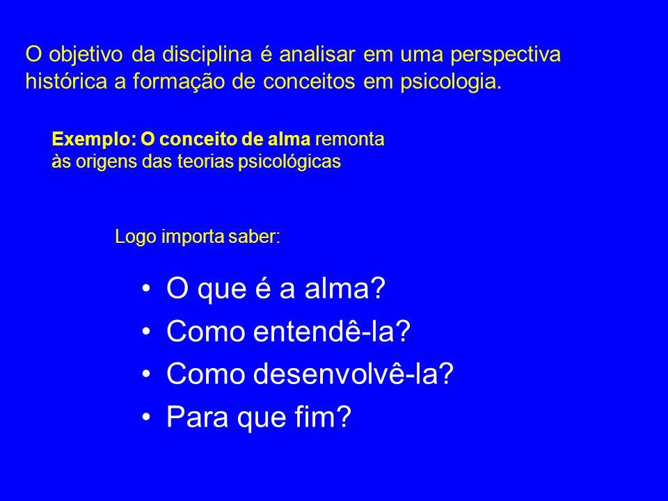 O objetivo da disciplina é analisar em uma perspectiva histórica a formação de conceitos em psicologia. O que é a alma? Como entendê-la? Como desenvol
