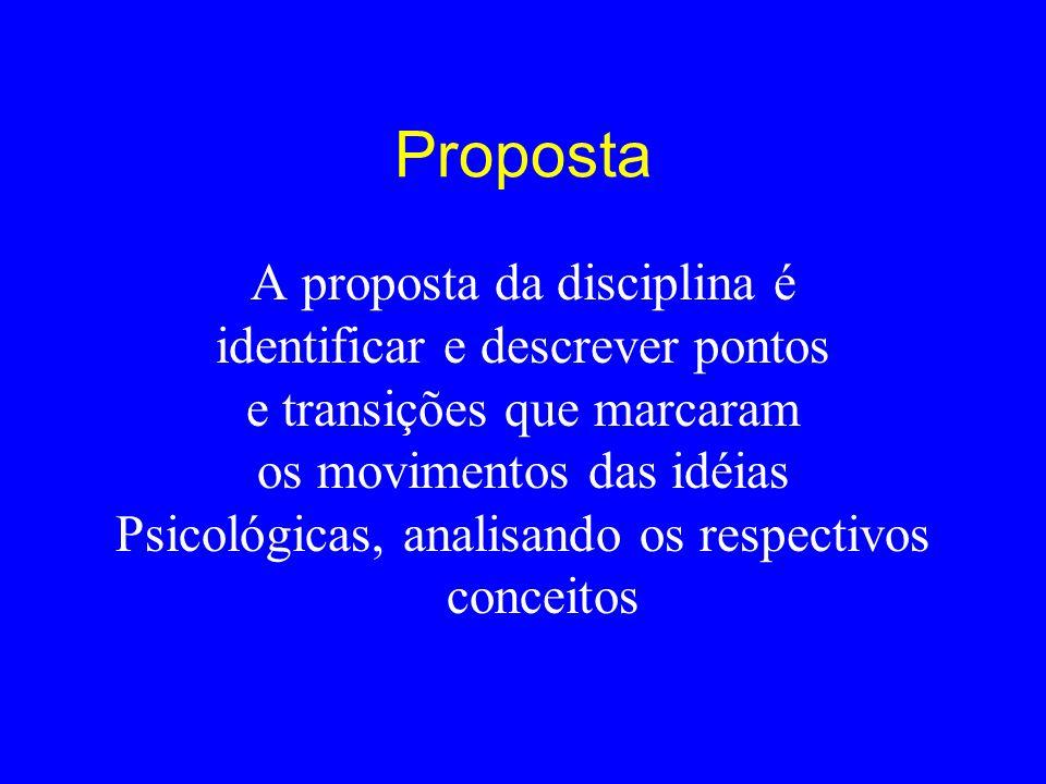 Proposta A proposta da disciplina é identificar e descrever pontos e transições que marcaram os movimentos das idéias Psicológicas, analisando os resp