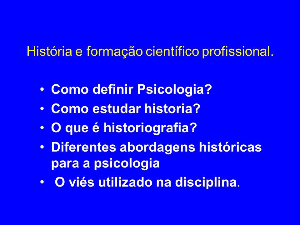 História e formação científico profissional. Como definir Psicologia? Como estudar historia? O que é historiografia? Diferentes abordagens históricas