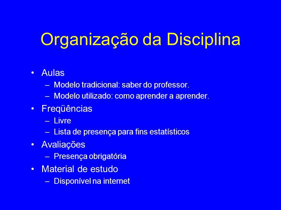 Organização da Disciplina Aulas –Modelo tradicional: saber do professor. –Modelo utilizado: como aprender a aprender. Freqüências –Livre –Lista de pre