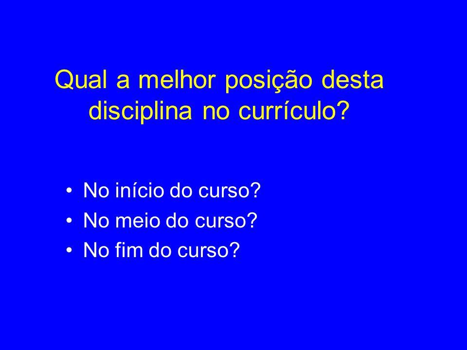 Qual a melhor posição desta disciplina no currículo? No início do curso? No meio do curso? No fim do curso?