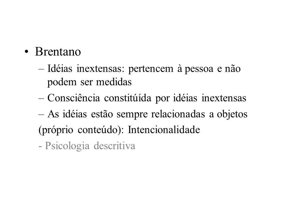 Brentano –Idéias inextensas: pertencem à pessoa e não podem ser medidas –Consciência constitúída por idéias inextensas –As idéias estão sempre relacio