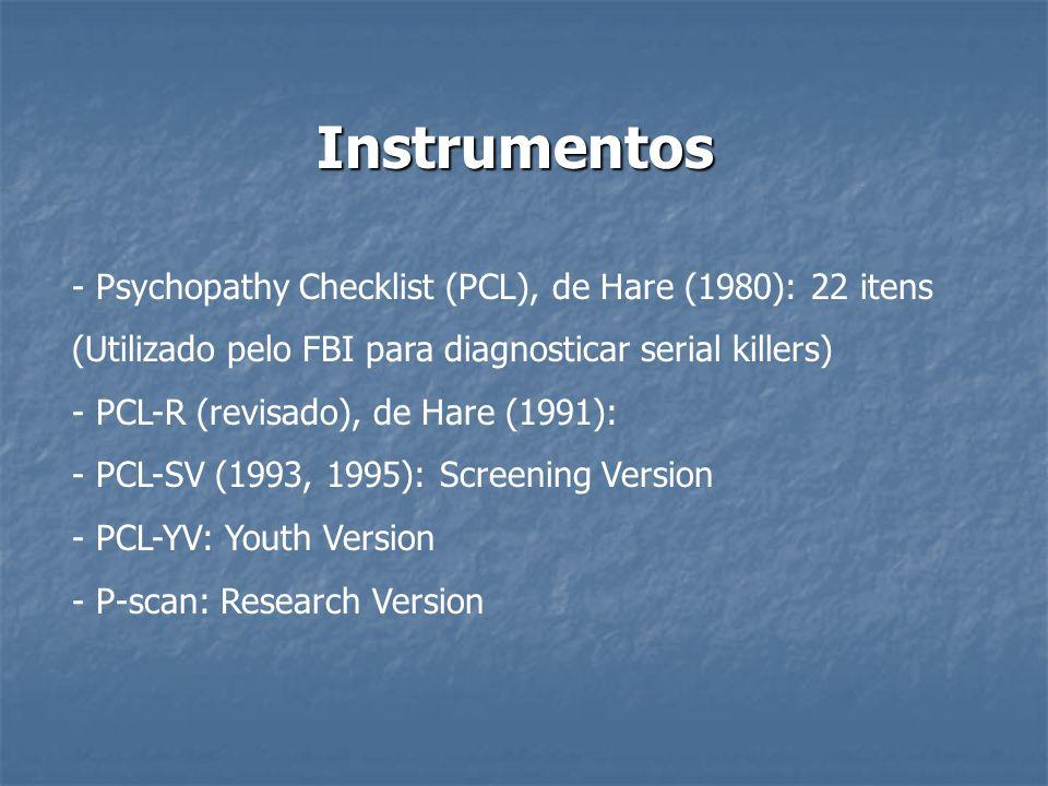 Instrumentos - Psychopathy Checklist (PCL), de Hare (1980): 22 itens (Utilizado pelo FBI para diagnosticar serial killers) - PCL-R (revisado), de Hare