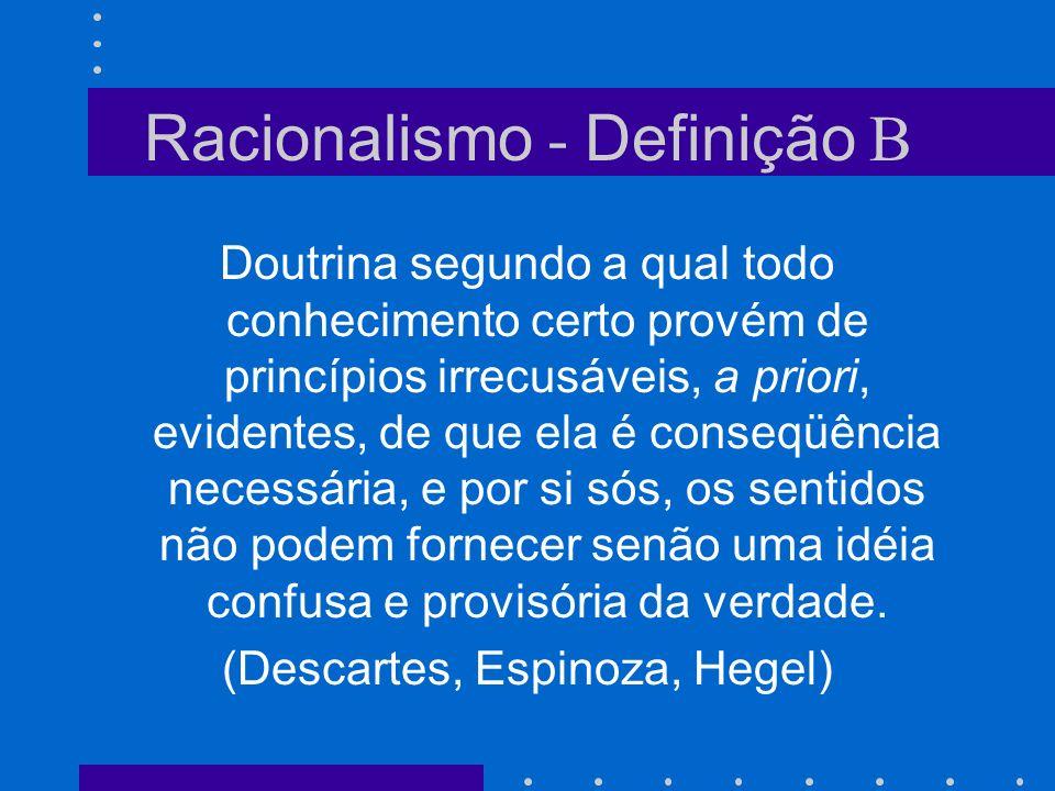 Racionalismo - Definição A No sentido metafísico, doutrina segundo a qual nada existe que não tenha sua razão de ser, de tal maneira que por direito, senão de fato, não há nada que não seja inteligível