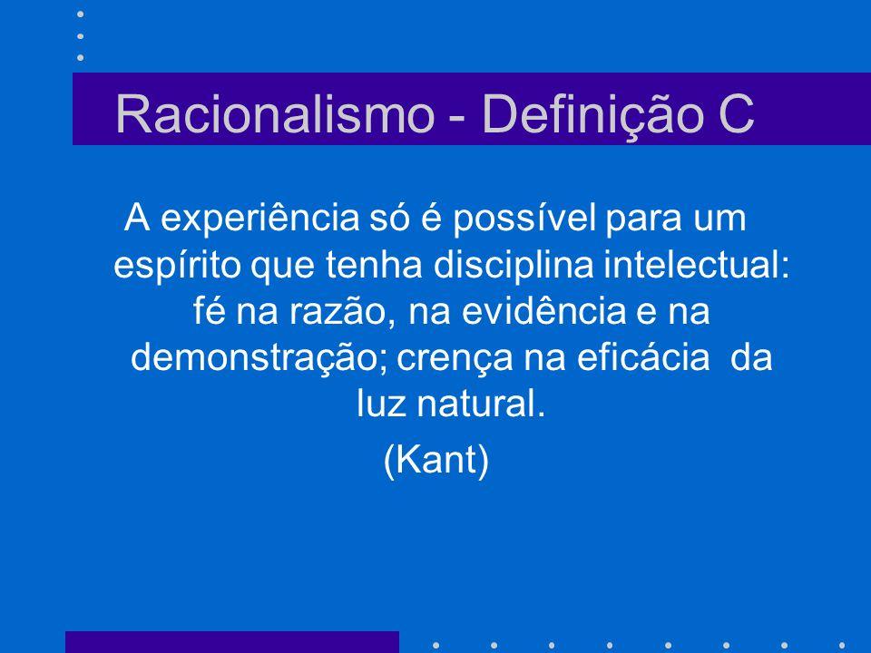 Racionalismo - Definição B Doutrina segundo a qual todo conhecimento certo provém de princípios irrecusáveis, a priori, evidentes, de que ela é conseqüência necessária, e por si sós, os sentidos não podem fornecer senão uma idéia confusa e provisória da verdade.