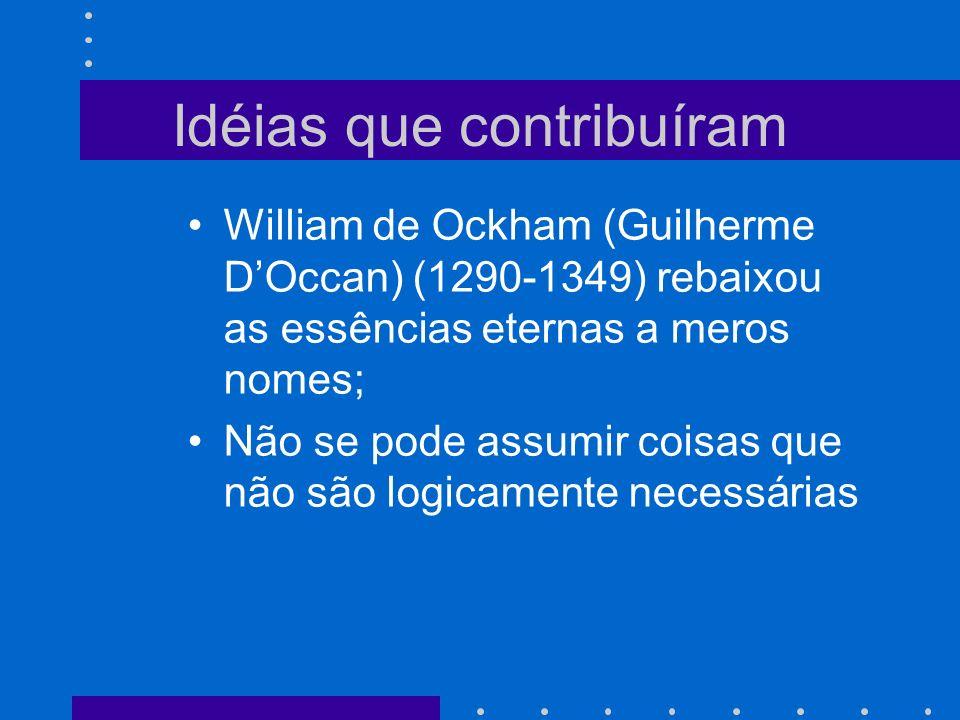 Idéias que contribuíram William de Ockham (Guilherme DOccan) (1290-1349) rebaixou as essências eternas a meros nomes; Não se pode assumir coisas que não são logicamente necessárias