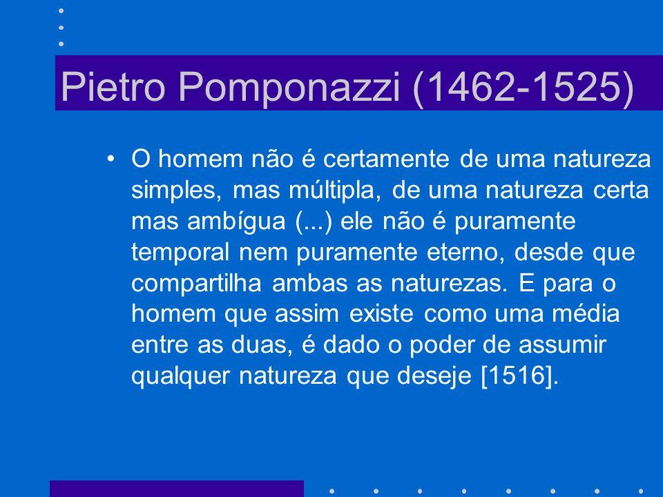 Pietro Pomponazzi (1462-1525) O homem não é certamente de uma natureza simples, mas múltipla, de uma natureza certa mas ambígua (...) ele não é puramente temporal nem puramente eterno, desde que compartilha ambas as naturezas.