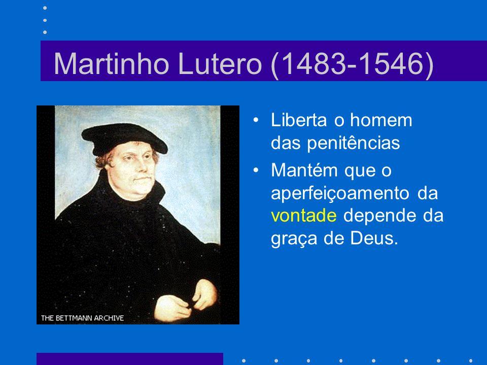 Martinho Lutero (1483-1546) Liberta o homem das penitências Mantém que o aperfeiçoamento da vontade depende da graça de Deus.