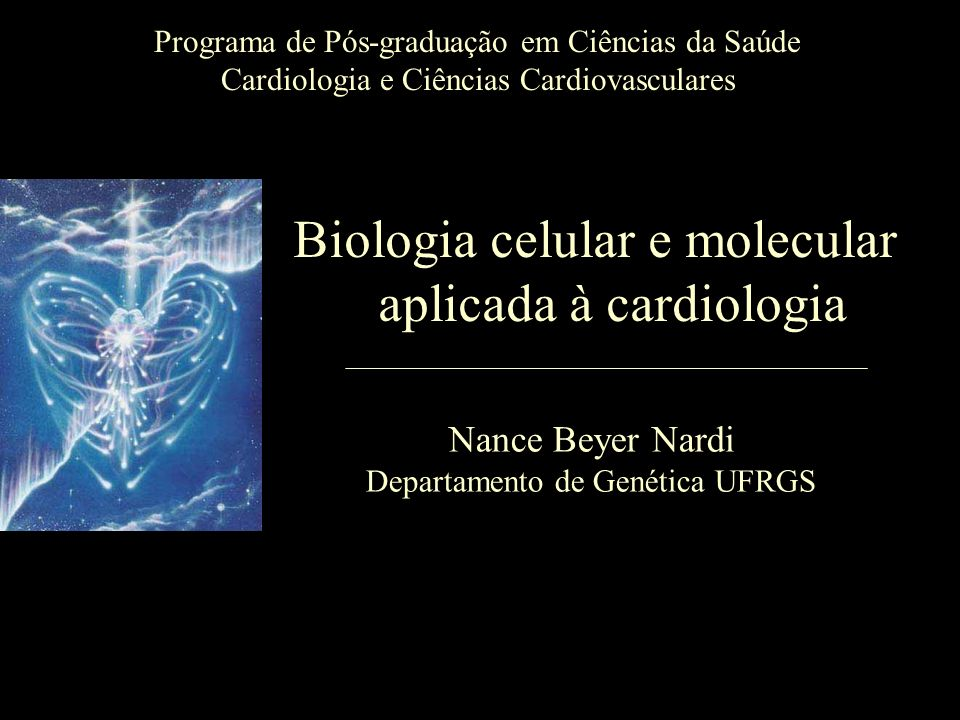 Programa de Pós-graduação em Ciências da Saúde Cardiologia e Ciências Cardiovasculares Biologia celular e molecular aplicada à cardiologia Nance Beyer Nardi Departamento de Genética UFRGS