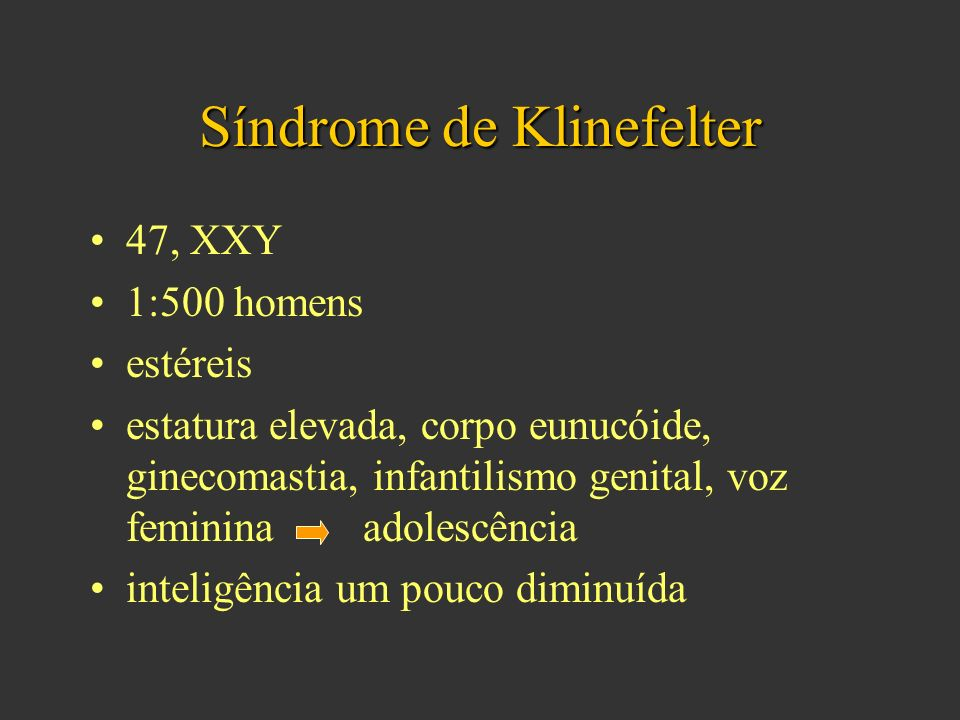 Síndrome de Klinefelter 47, XXY 1:500 homens estéreis estatura elevada, corpo eunucóide, ginecomastia, infantilismo genital, voz feminina adolescência inteligência um pouco diminuída