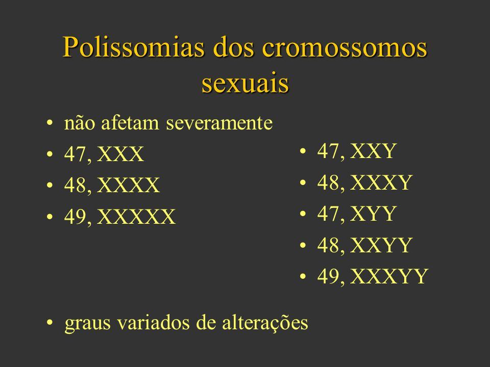 Polissomias dos cromossomos sexuais não afetam severamente 47, XXX 48, XXXX 49, XXXXX 47, XXY 48, XXXY 47, XYY 48, XXYY 49, XXXYY graus variados de alterações