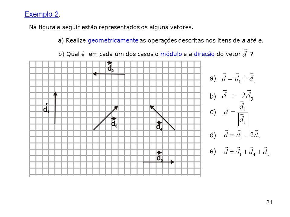 21 Exemplo 2: Na figura a seguir estão representados os alguns vetores. a) Realize geometricamente as operações descritas nos itens de a até e. b) Qua